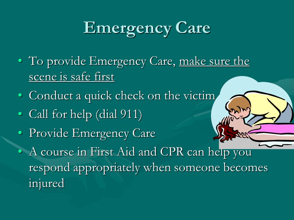 Emergency Care To provide Emergency Care, make sure the scene is safe firstTo provide Emergency Care, make sure the scene is safe first Conduct a quick check on the victimConduct a quick check on the victim Call for help (dial 911)Call for help (dial 911) Provide Emergency CareProvide Emergency Care A course in First Aid and CPR can help you respond appropriately when someone becomes injuredA course in First Aid and CPR can help you respond appropriately when someone becomes injured