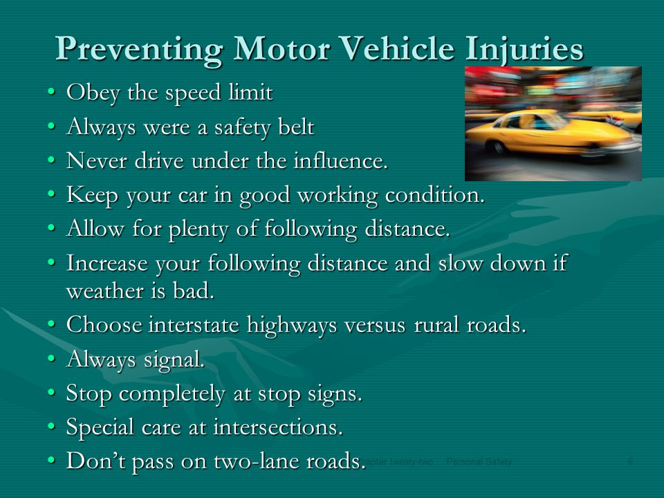 Chapter twenty-twoPersonal Safety6 Preventing Motor Vehicle Injuries Obey the speed limitObey the speed limit Always were a safety beltAlways were a safety belt Never drive under the influence.Never drive under the influence.