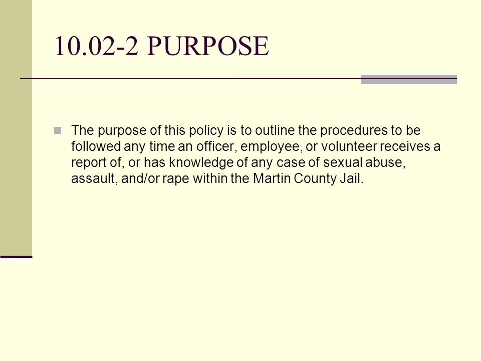 10.02-2 PURPOSE The purpose of this policy is to outline the procedures to be followed any time an officer, employee, or volunteer receives a report of, or has knowledge of any case of sexual abuse, assault, and/or rape within the Martin County Jail.