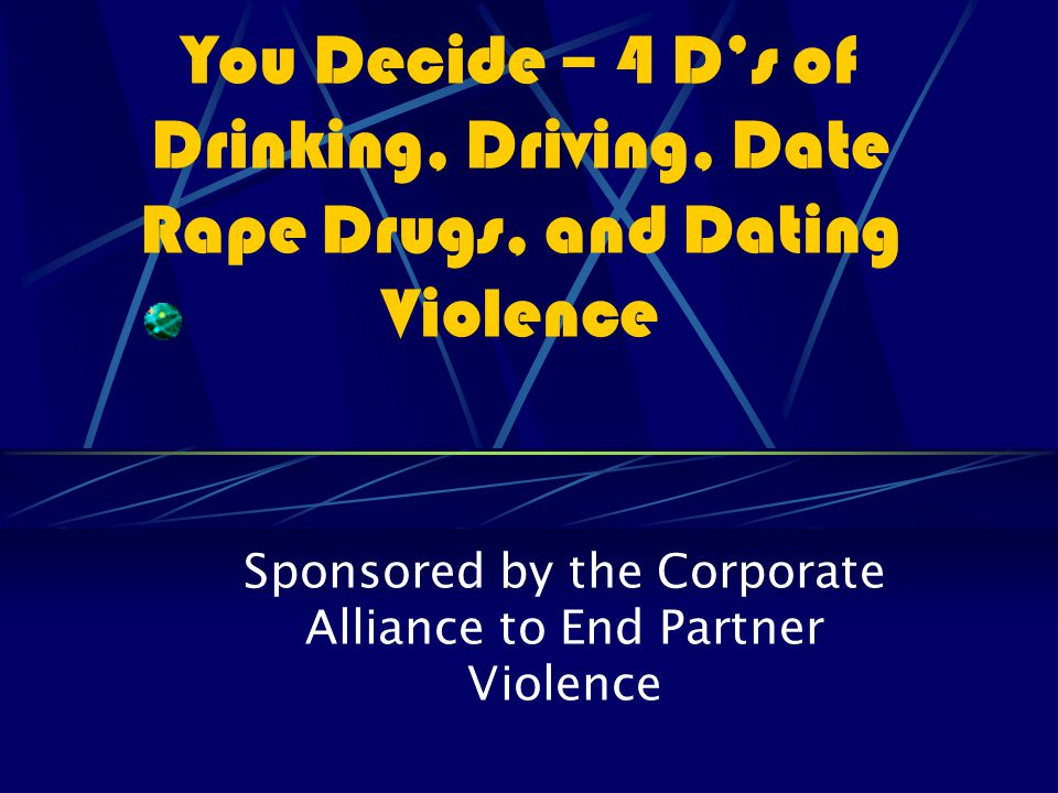 You Decide – 4 D's of Drinking, Driving, Date Rape Drugs, and Dating Violence Sponsored by the Corporate Alliance to End Partner Violence