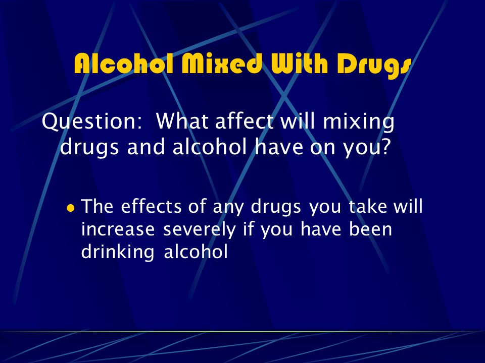 Alcohol Mixed With Drugs Question: What affect will mixing drugs and alcohol have on you.