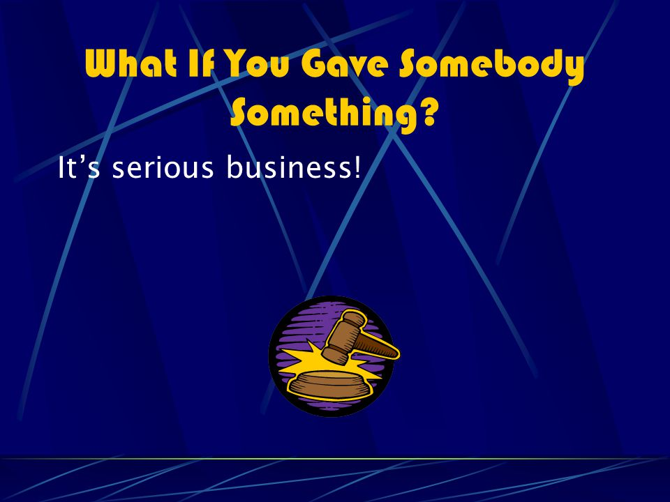What If You Gave Somebody Something It's serious business!
