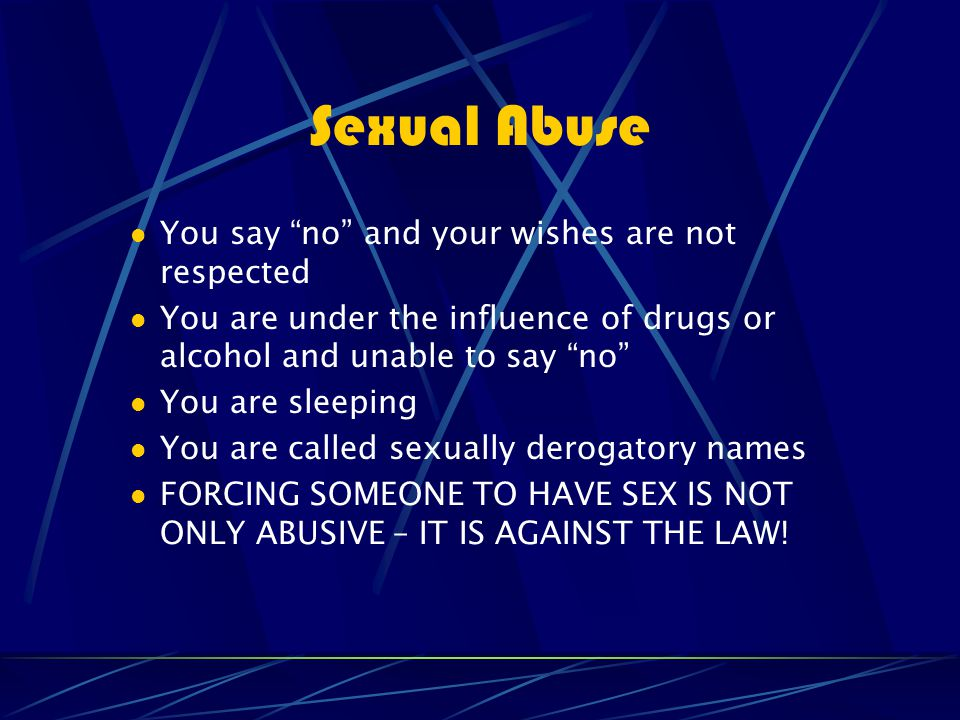 Sexual Abuse You say no and your wishes are not respected You are under the influence of drugs or alcohol and unable to say no You are sleeping You are called sexually derogatory names FORCING SOMEONE TO HAVE SEX IS NOT ONLY ABUSIVE – IT IS AGAINST THE LAW!