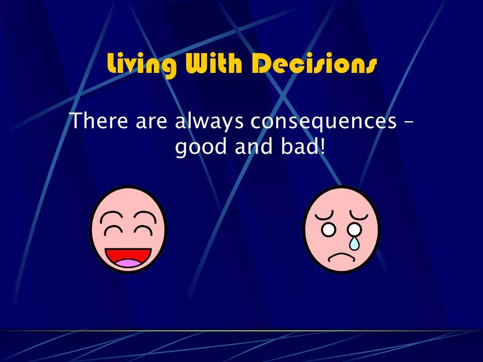 Living With Decisions There are always consequences – good and bad!