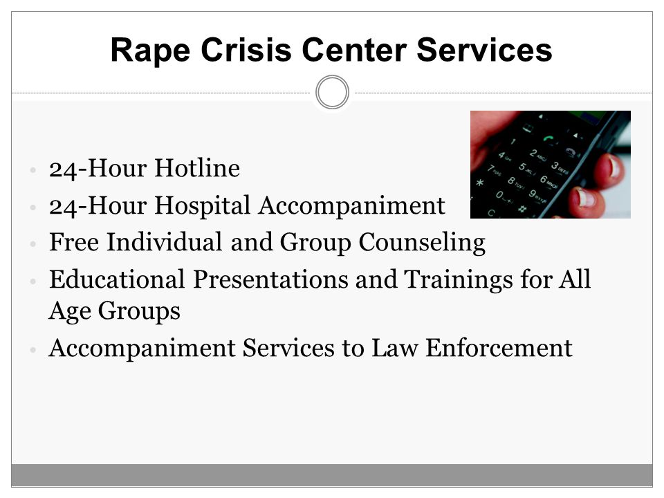 Rape Crisis Center Services 24-Hour Hotline 24-Hour Hospital Accompaniment Free Individual and Group Counseling Educational Presentations and Trainings for All Age Groups Accompaniment Services to Law Enforcement