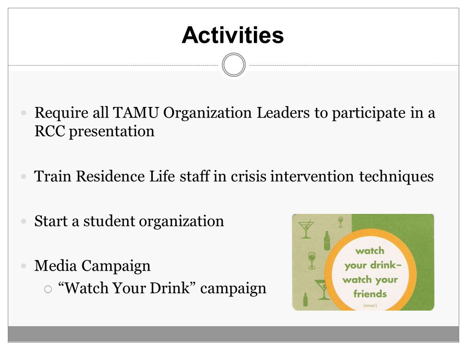 Activities Require all TAMU Organization Leaders to participate in a RCC presentation Train Residence Life staff in crisis intervention techniques Start a student organization Media Campaign  Watch Your Drink campaign