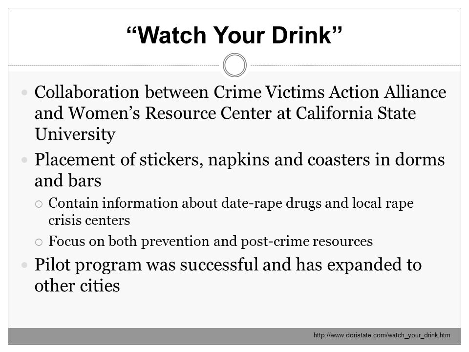 Watch Your Drink http://www.doristate.com/watch_your_drink.htm Collaboration between Crime Victims Action Alliance and Women's Resource Center at California State University Placement of stickers, napkins and coasters in dorms and bars  Contain information about date-rape drugs and local rape crisis centers  Focus on both prevention and post-crime resources Pilot program was successful and has expanded to other cities