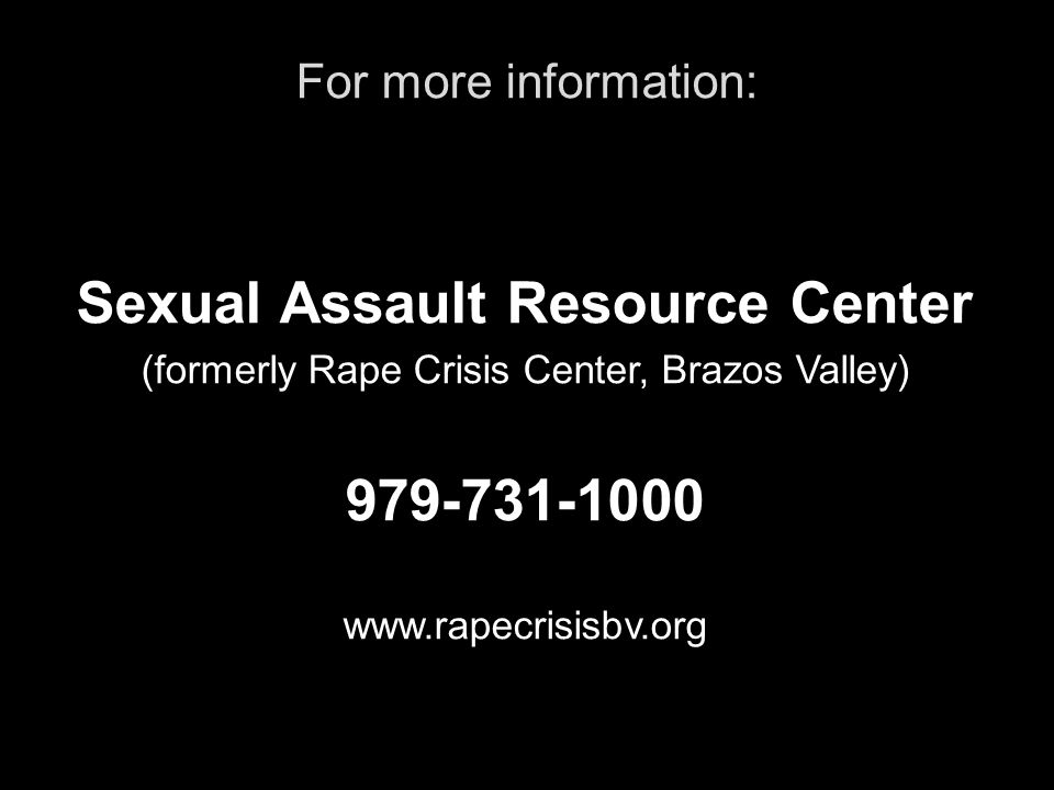 For more information: Sexual Assault Resource Center (formerly Rape Crisis Center, Brazos Valley) 979-731-1000 www.rapecrisisbv.org