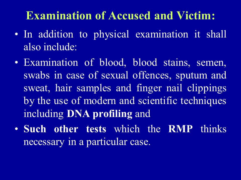 Examination of Accused and Victim: In addition to physical examination it shall also include: Examination of blood, blood stains, semen, swabs in case