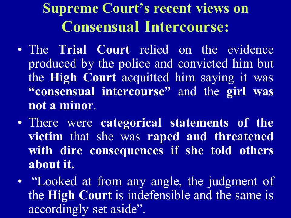 Supreme Court's recent views on Consensual Intercourse: The Trial Court relied on the evidence produced by the police and convicted him but the High C