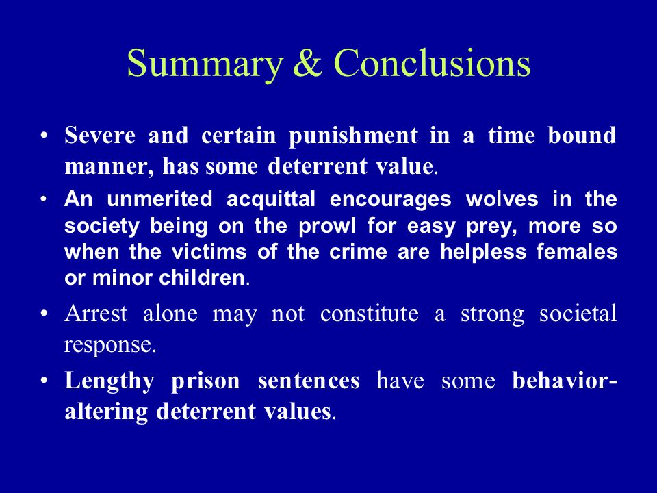 Summary & Conclusions Severe and certain punishment in a time bound manner, has some deterrent value. An unmerited acquittal encourages wolves in the