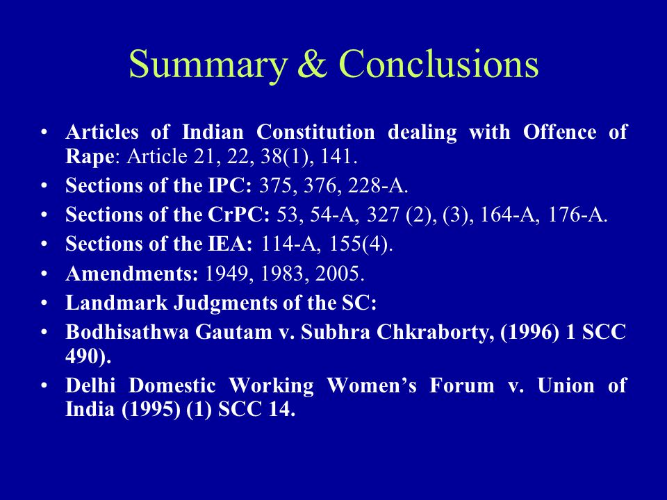Summary & Conclusions Articles of Indian Constitution dealing with Offence of Rape: Article 21, 22, 38(1), 141. Sections of the IPC: 375, 376, 228-A.