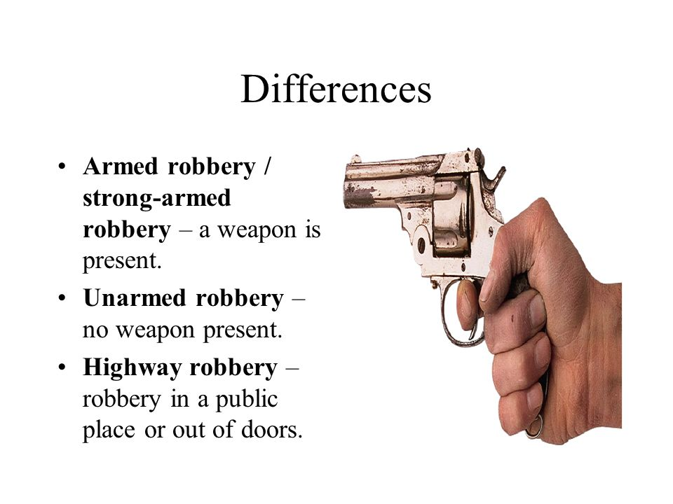 Differences Armed robbery / strong-armed robbery – a weapon is present.