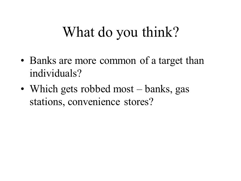 What do you think? Banks are more common of a target than individuals? Which gets robbed most – banks, gas stations, convenience stores?
