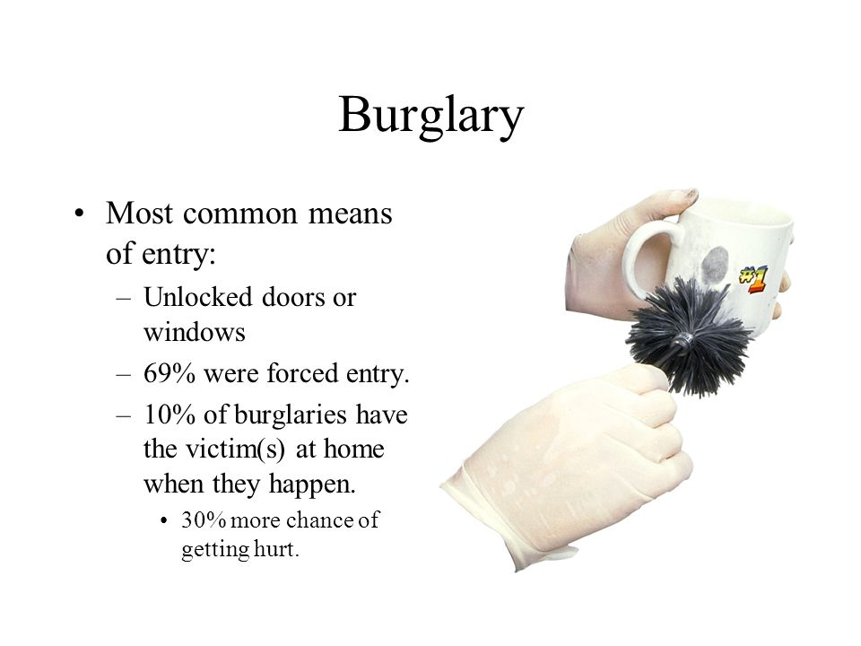 Burglary Most common means of entry: –Unlocked doors or windows –69% were forced entry. –10% of burglaries have the victim(s) at home when they happen