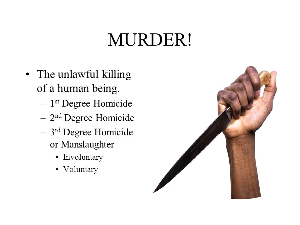 MURDER! The unlawful killing of a human being. –1 st Degree Homicide –2 nd Degree Homicide –3 rd Degree Homicide or Manslaughter Involuntary Voluntary