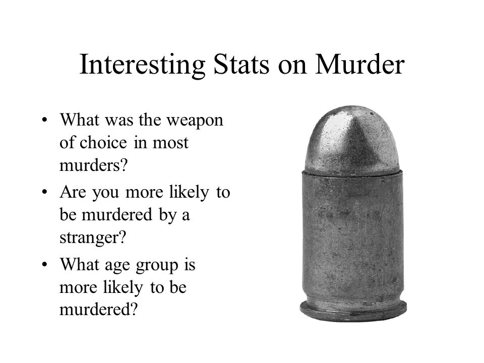 Interesting Stats on Murder What was the weapon of choice in most murders? Are you more likely to be murdered by a stranger? What age group is more li