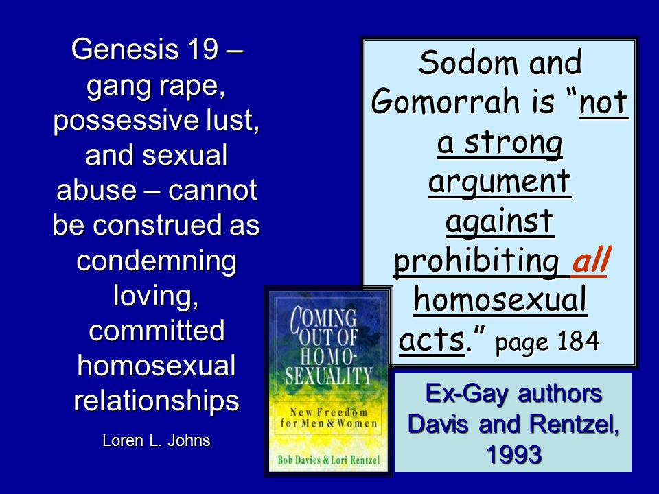Sodom and Gomorrah is not a strong argument against prohibiting homosexual acts. page 184 Sodom and Gomorrah is not a strong argument against prohibiting all homosexual acts. page 184 Ex-Gay authors Davis and Rentzel, 1993 Genesis 19 – gang rape, possessive lust, and sexual abuse – cannot be construed as condemning loving, committed homosexual relationships Loren L.