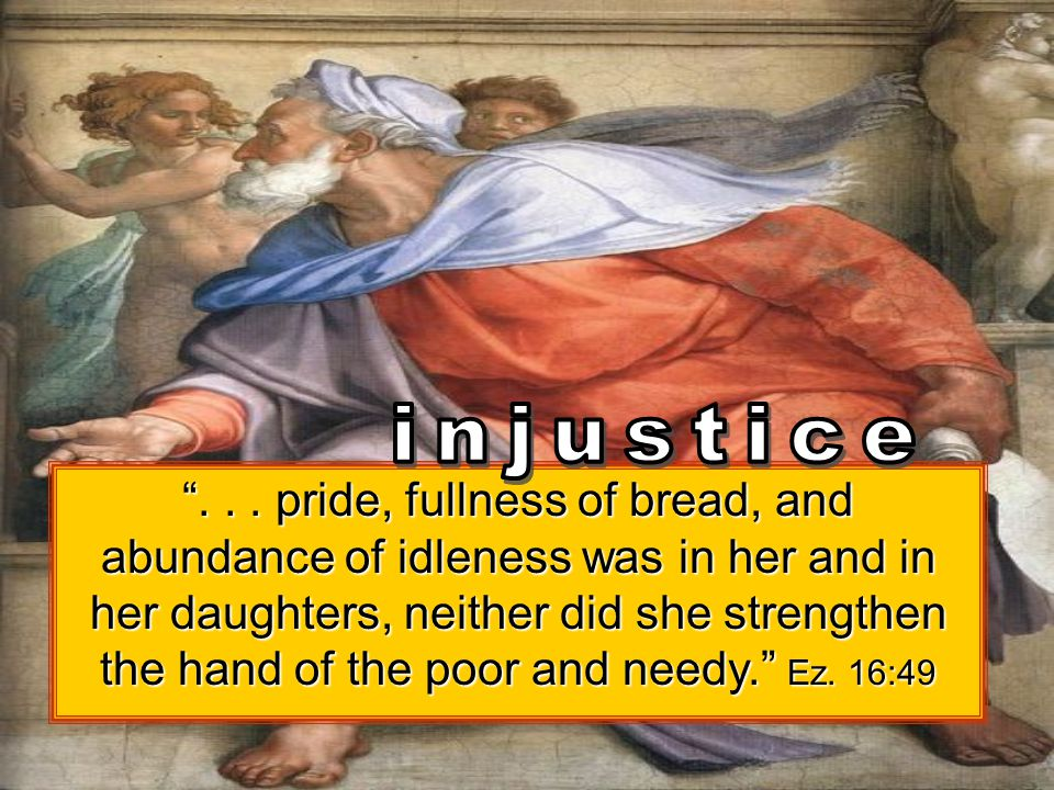 """""""... pride, fullness of bread, and abundance of idleness was in her and in her daughters, neither did she strengthen the hand of the poor and needy."""""""