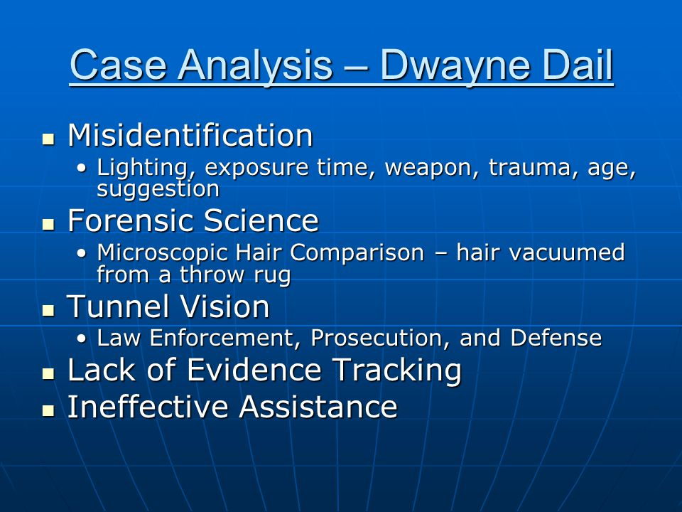 Case Analysis – Dwayne Dail Misidentification Misidentification Lighting, exposure time, weapon, trauma, age, suggestionLighting, exposure time, weapon, trauma, age, suggestion Forensic Science Forensic Science Microscopic Hair Comparison – hair vacuumed from a throw rugMicroscopic Hair Comparison – hair vacuumed from a throw rug Tunnel Vision Tunnel Vision Law Enforcement, Prosecution, and DefenseLaw Enforcement, Prosecution, and Defense Lack of Evidence Tracking Lack of Evidence Tracking Ineffective Assistance Ineffective Assistance