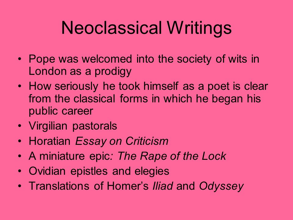 Neoclassical Writings Pope was welcomed into the society of wits in London as a prodigy How seriously he took himself as a poet is clear from the classical forms in which he began his public career Virgilian pastorals Horatian Essay on Criticism A miniature epic: The Rape of the Lock Ovidian epistles and elegies Translations of Homer's Iliad and Odyssey