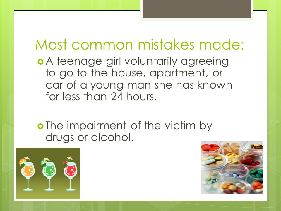 Most common mistakes made:  A teenage girl voluntarily agreeing to go to the house, apartment, or car of a young man she has known for less than 24 hours.