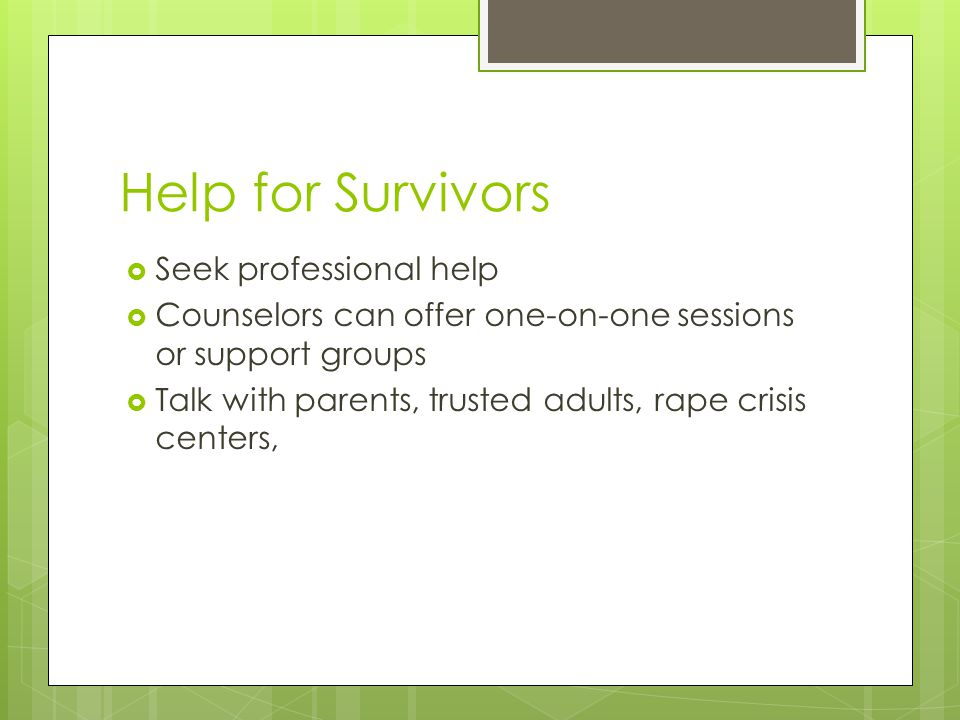 Help for Survivors  Seek professional help  Counselors can offer one-on-one sessions or support groups  Talk with parents, trusted adults, rape crisis centers,