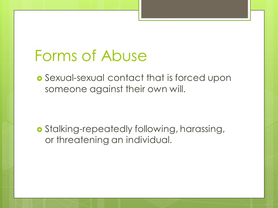 Forms of Abuse  Sexual-sexual contact that is forced upon someone against their own will.  Stalking-repeatedly following, harassing, or threatening