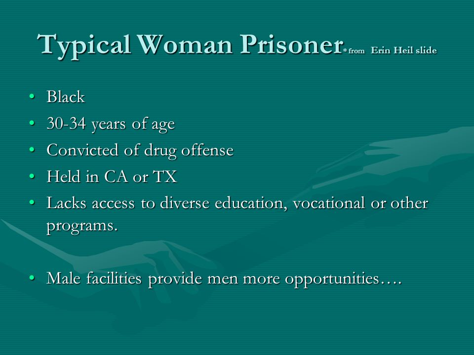 Typical Woman Prisoner * from Erin Heil slide BlackBlack 30-34 years of age30-34 years of age Convicted of drug offenseConvicted of drug offense Held in CA or TXHeld in CA or TX Lacks access to diverse education, vocational or other programs.Lacks access to diverse education, vocational or other programs.
