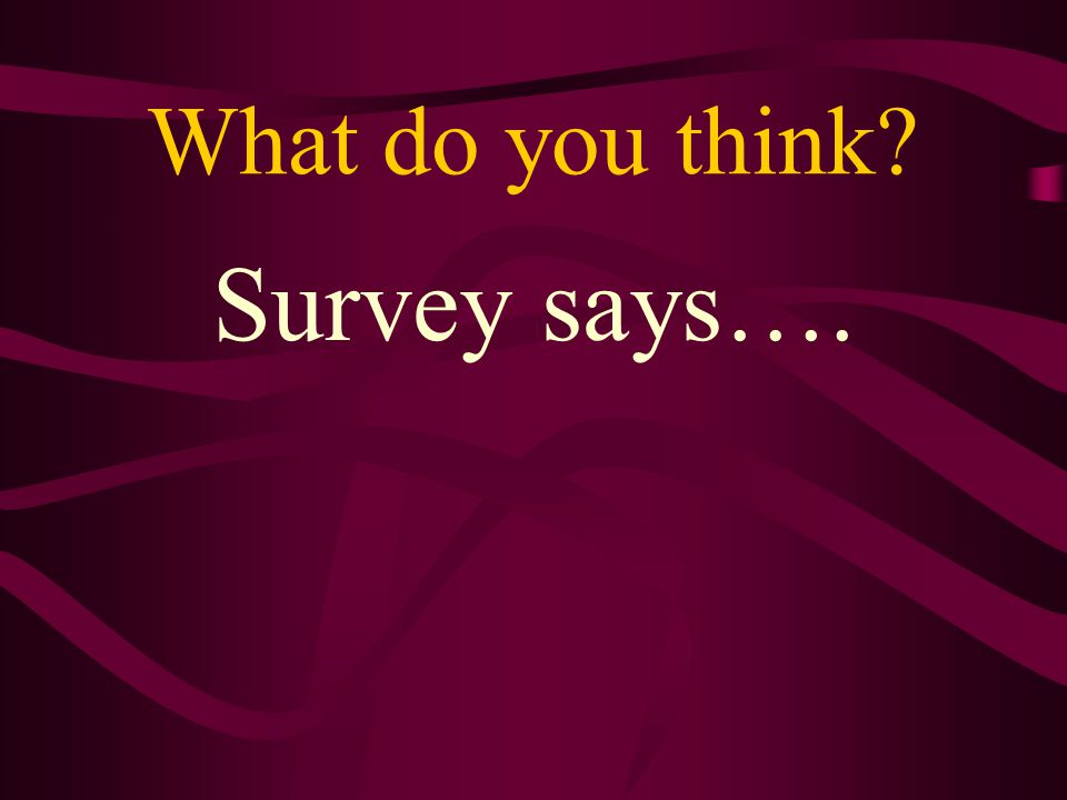 What do you think? Survey says….