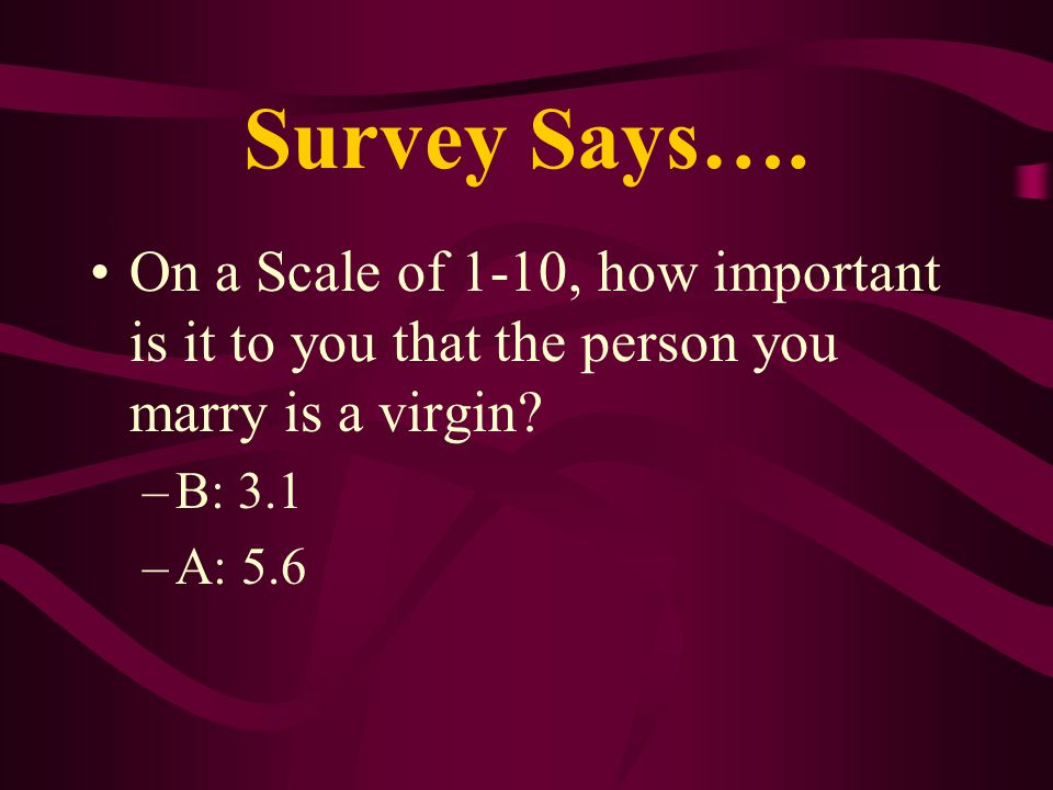 Survey Says…. On a Scale of 1-10, how important is it to you that the person you marry is a virgin? –B: 3.1 –A: 5.6
