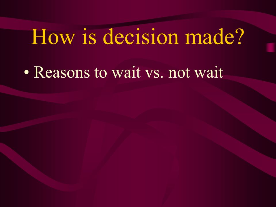 How is decision made? Reasons to wait vs. not wait
