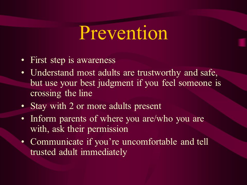 Prevention First step is awareness Understand most adults are trustworthy and safe, but use your best judgment if you feel someone is crossing the lin