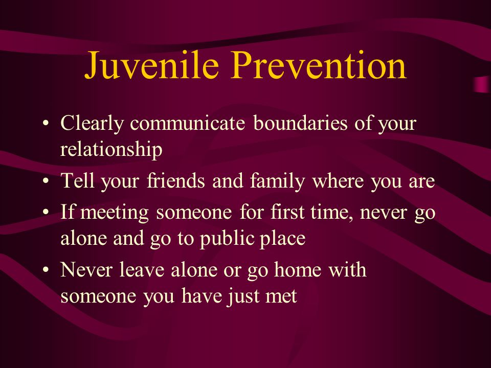 Juvenile Prevention Clearly communicate boundaries of your relationship Tell your friends and family where you are If meeting someone for first time,