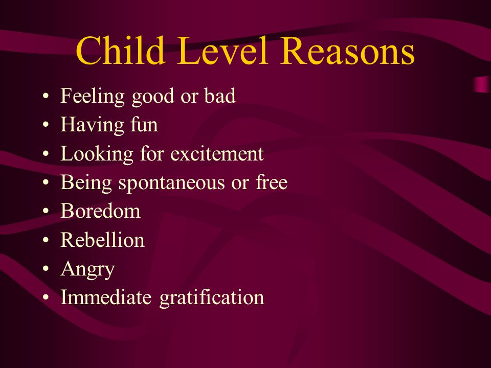 Child Level Reasons Feeling good or bad Having fun Looking for excitement Being spontaneous or free Boredom Rebellion Angry Immediate gratification