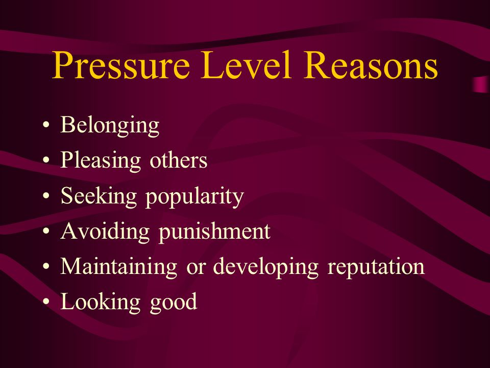Pressure Level Reasons Belonging Pleasing others Seeking popularity Avoiding punishment Maintaining or developing reputation Looking good
