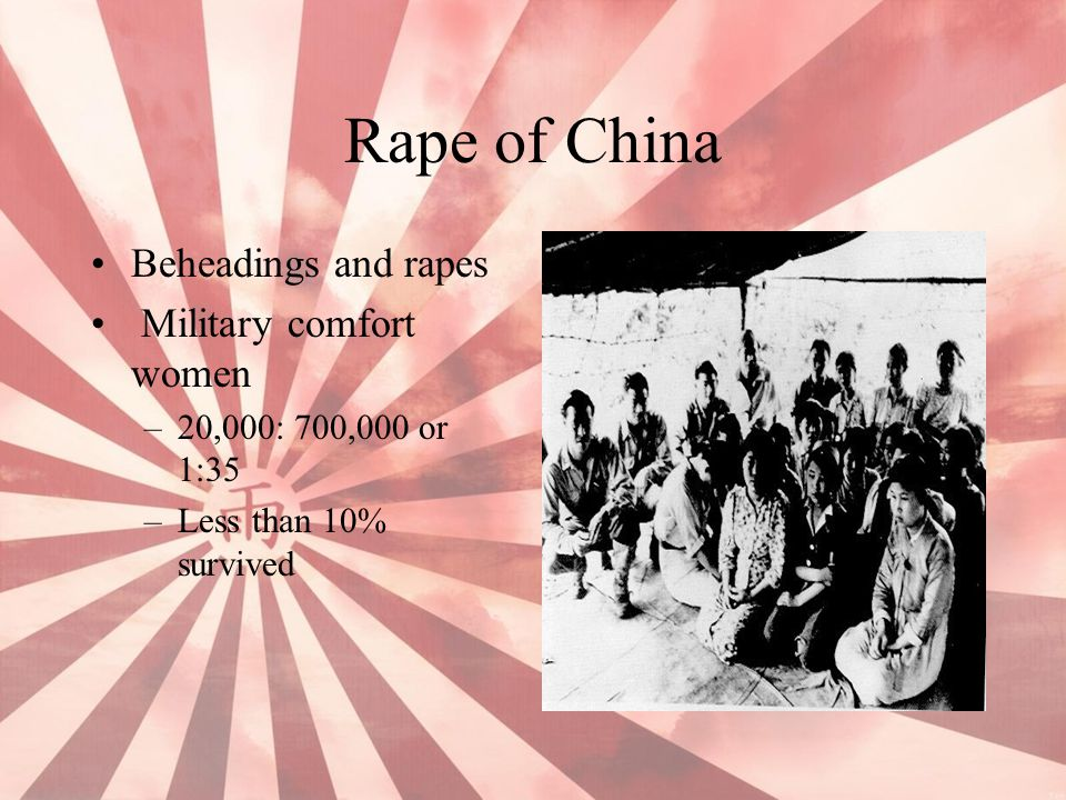 Rape of China Beheadings and rapes Military comfort women –20,000: 700,000 or 1:35 –Less than 10% survived