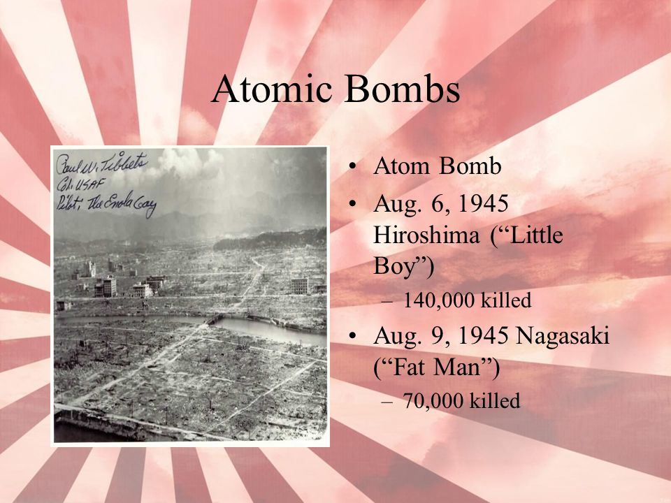 "Atomic Bombs Atom Bomb Aug. 6, 1945 Hiroshima (""Little Boy"") –140,000 killed Aug. 9, 1945 Nagasaki (""Fat Man"") –70,000 killed"