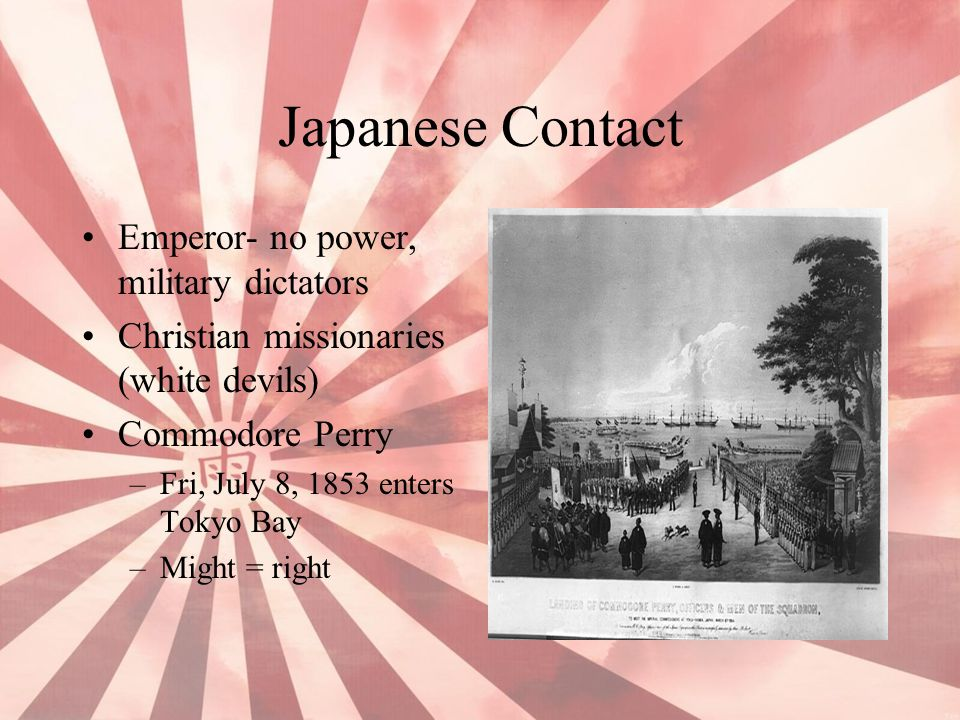 Japanese Contact Emperor- no power, military dictators Christian missionaries (white devils) Commodore Perry –Fri, July 8, 1853 enters Tokyo Bay –Migh