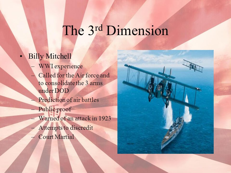 The 3 rd Dimension Billy Mitchell –WWI experience –Called for the Air force and to consolidate the 3 arms under DOD –Prediction of air battles –Public