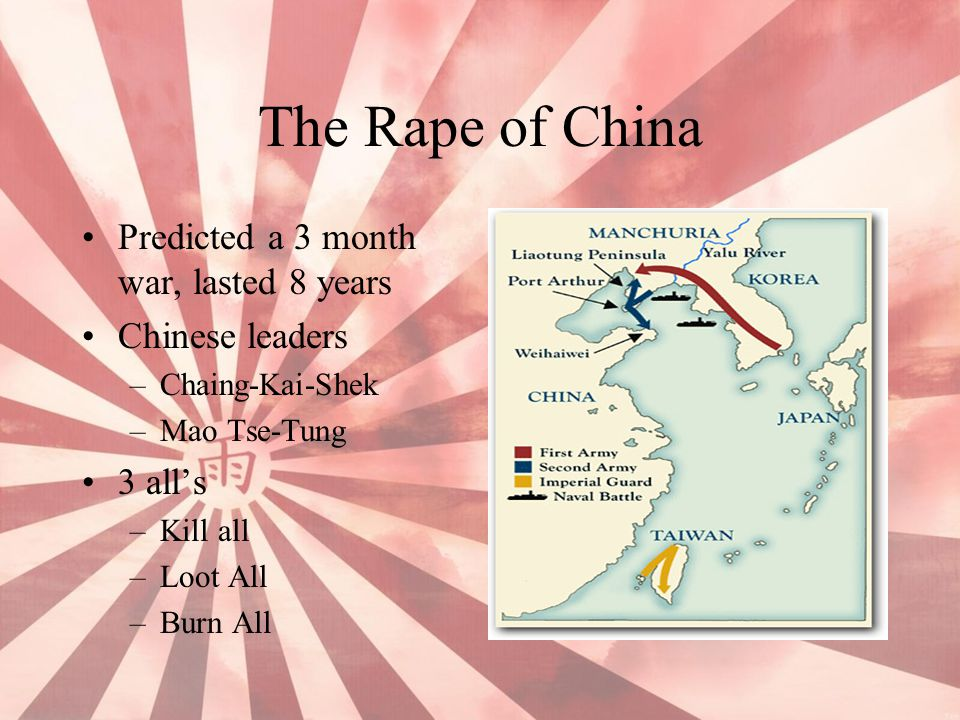 The Rape of China Predicted a 3 month war, lasted 8 years Chinese leaders –Chaing-Kai-Shek –Mao Tse-Tung 3 all's –Kill all –Loot All –Burn All
