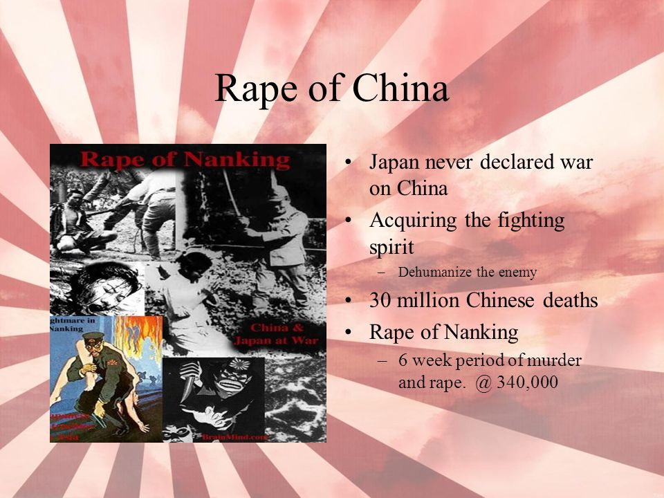 Rape of China Japan never declared war on China Acquiring the fighting spirit –Dehumanize the enemy 30 million Chinese deaths Rape of Nanking –6 week
