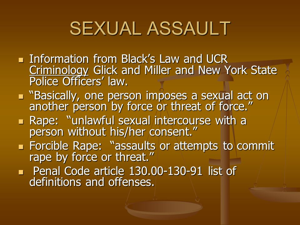 SEXUAL ASSAULT Information from Black's Law and UCR Criminology Glick and Miller and New York State Police Officers' law. Information from Black's Law