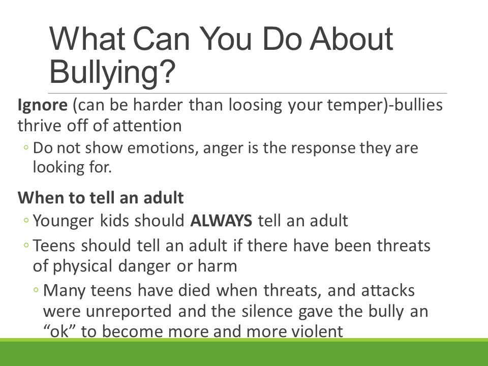 What Can You Do About Bullying? Ignore (can be harder than loosing your temper)-bullies thrive off of attention ◦Do not show emotions, anger is the re