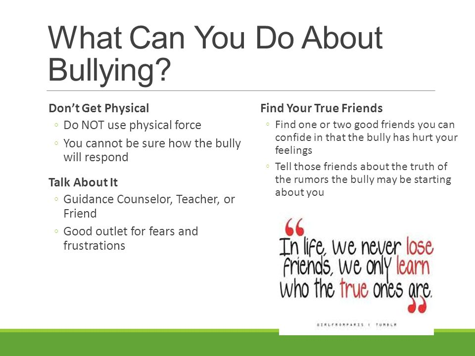 What Can You Do About Bullying? Don't Get Physical ◦Do NOT use physical force ◦You cannot be sure how the bully will respond Talk About It ◦Guidance C