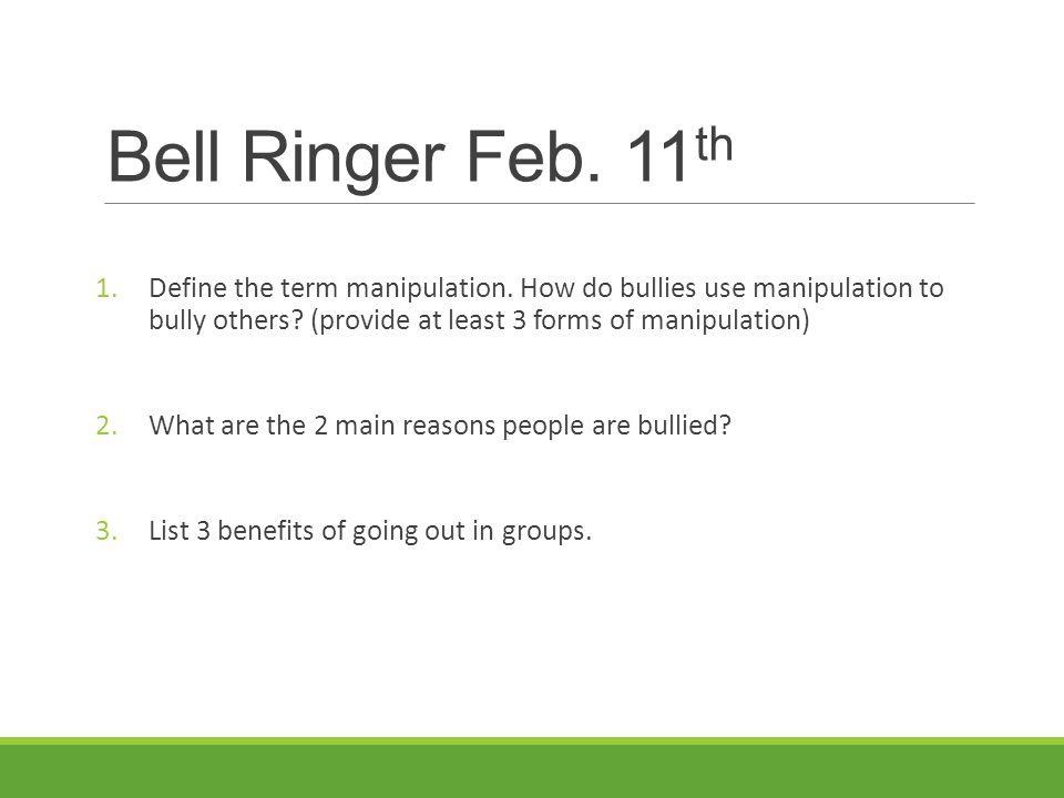 Bell Ringer Feb. 11 th 1.Define the term manipulation. How do bullies use manipulation to bully others? (provide at least 3 forms of manipulation) 2.W