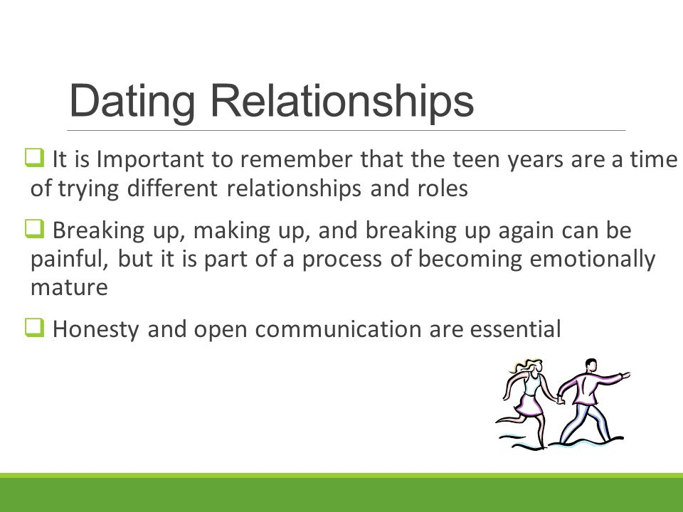 Dating Relationships  It is Important to remember that the teen years are a time of trying different relationships and roles  Breaking up, making up