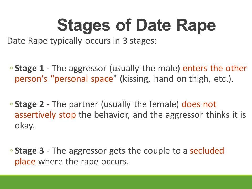 Stages of Date Rape Date Rape typically occurs in 3 stages: ◦Stage 1 - The aggressor (usually the male) enters the other person's