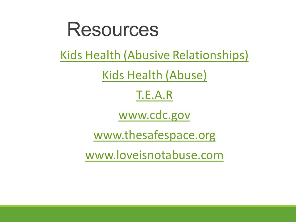 Resources Kids Health (Abusive Relationships) Kids Health (Abuse) T.E.A.R www.cdc.gov www.thesafespace.org www.loveisnotabuse.com