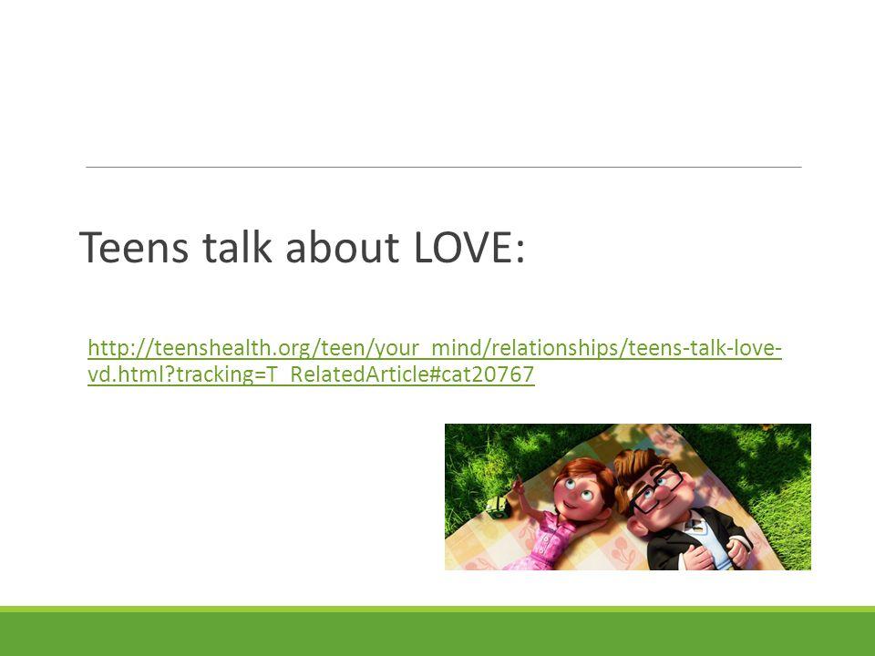 Teens talk about LOVE: http://teenshealth.org/teen/your_mind/relationships/teens-talk-love- vd.html?tracking=T_RelatedArticle#cat20767http://teensheal
